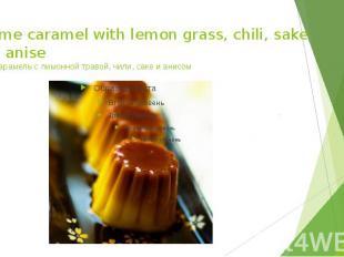 Creme caramel with lemon grass, chili, sake and anise Крем-карамель с лимонной т