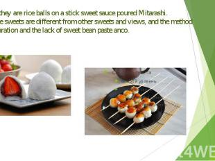 Dango-they are rice balls on a stick sweet sauce poured Mitarashi. Japanese swee