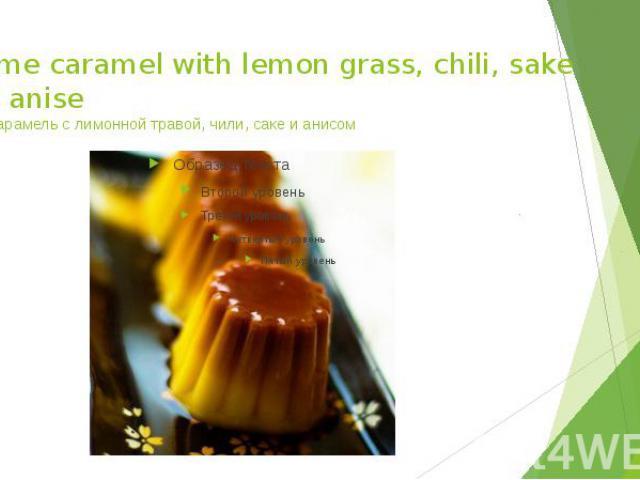 Creme caramel with lemon grass, chili, sake and anise Крем-карамель с лимонной травой, чили, саке и анисом