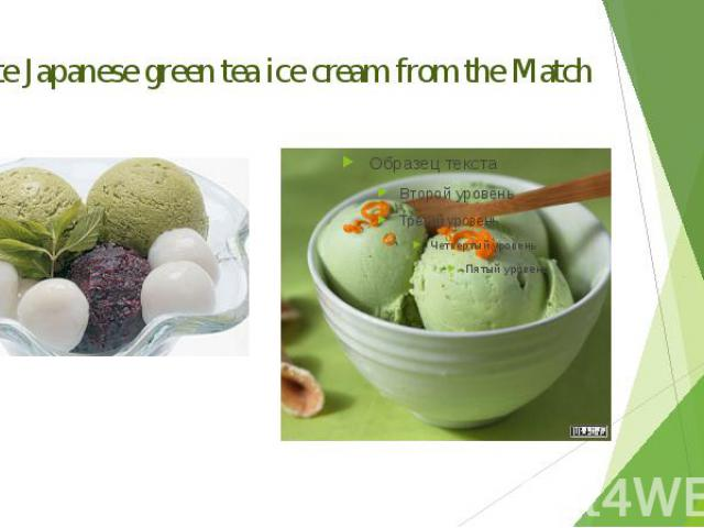 Delicate Japanese green tea ice cream from the Match