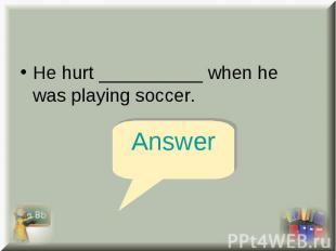 He hurt __________ when he was playing soccer. He hurt __________ when he was pl