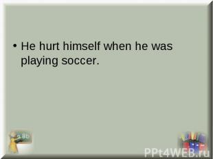 He hurt himself when he was playing soccer. He hurt himself when he was playing