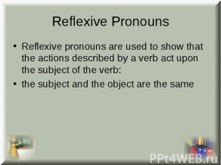 Reflexive pronouns are used to show that the actions described by a verb act upo