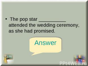 The pop star __________ attended the wedding ceremony, as she had promised