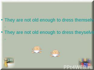 They are not old enough to dress themselves. They are not old enough to dress th