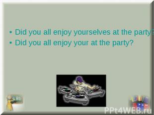 Did you all enjoy yourselves at the party? Did you all enjoy yourselves at the p