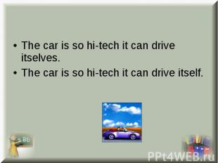The car is so hi-tech it can drive itselves. The car is so hi-tech it can drive