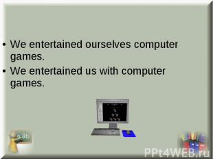 We entertained ourselves computer games. We entertained ourselves computer games