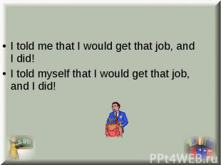 I told me that I would get that job, and I did! I told me that I would get that