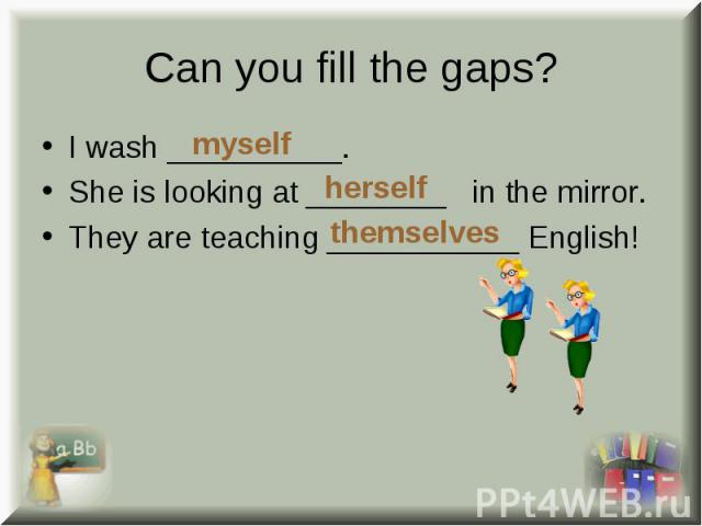 I wash __________. I wash __________. She is looking at ________ in the mirror. They are teaching ___________ English!