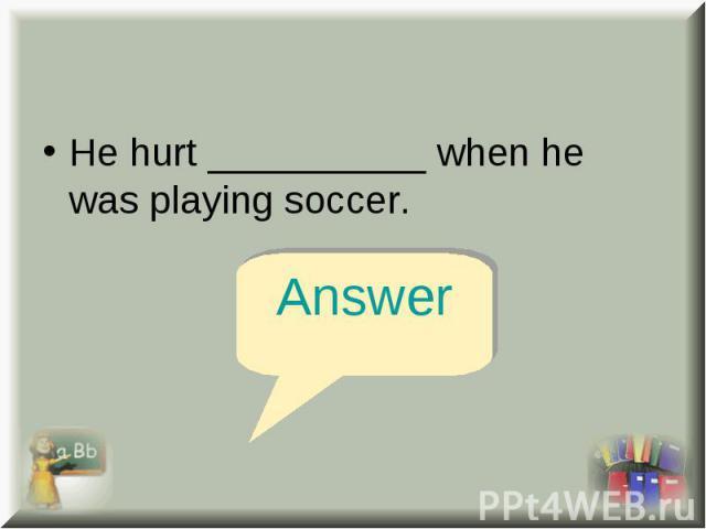 He hurt __________ when he was playing soccer. He hurt __________ when he was playing soccer.