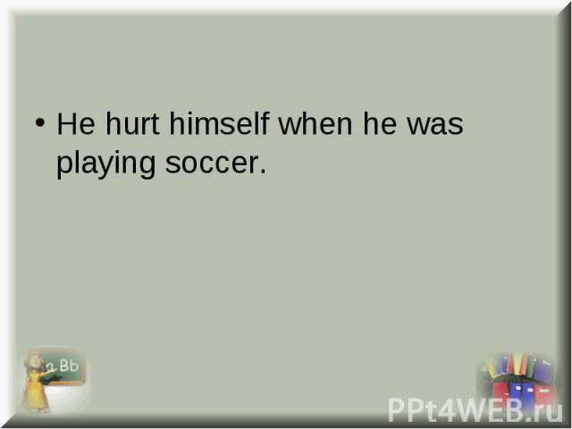 He hurt himself when he was playing soccer. He hurt himself when he was playing soccer.