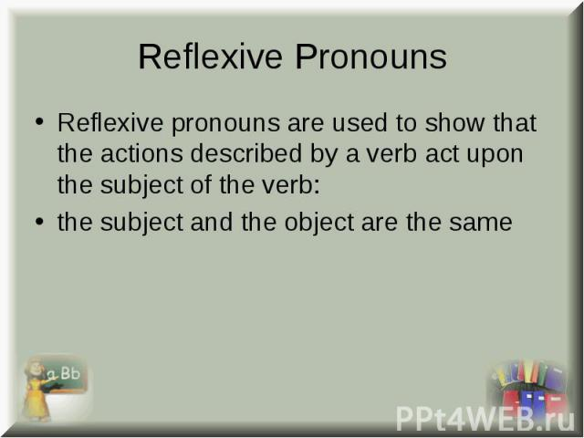 Reflexive pronouns are used to show that the actions described by a verb act upon the subject of the verb: Reflexive pronouns are used to show that the actions described by a verb act upon the subject of the verb: the subject and the object are the same
