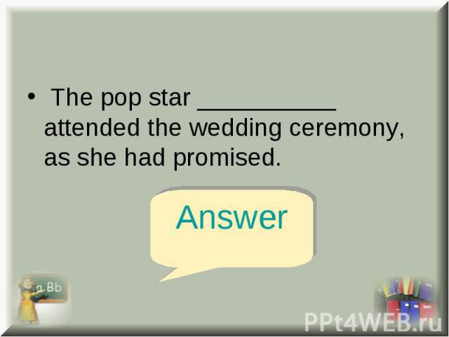 The pop star __________ attended the wedding ceremony, as she had promised. The pop star __________ attended the wedding ceremony, as she had promised.