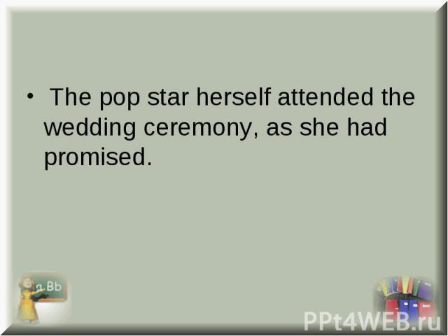 The pop star herself attended the wedding ceremony, as she had promised. The pop star herself attended the wedding ceremony, as she had promised.