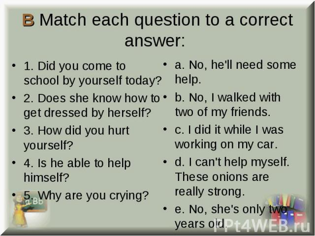 1. Did you come to school by yourself today? 1. Did you come to school by yourself today? 2. Does she know how to get dressed by herself? 3. How did you hurt yourself? 4. Is he able to help himself? 5. Why are you crying?