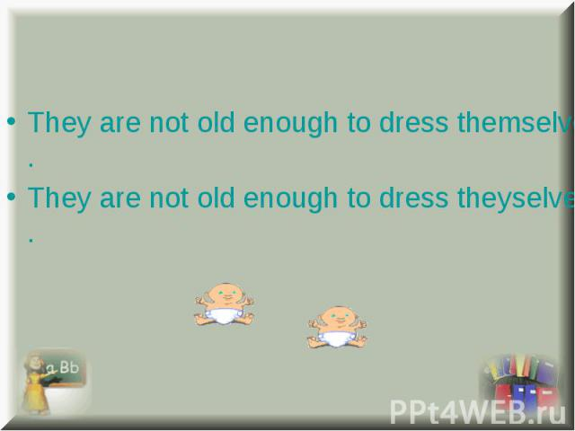 They are not old enough to dress themselves. They are not old enough to dress themselves. They are not old enough to dress theyselves.