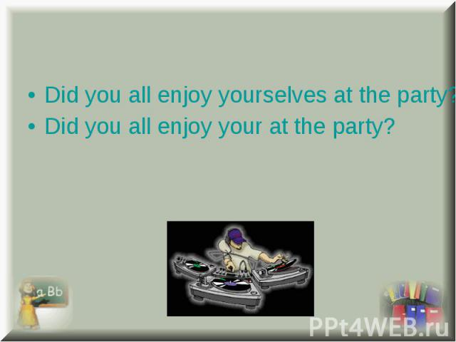 Did you all enjoy yourselves at the party? Did you all enjoy yourselves at the party? Did you all enjoy your at the party?