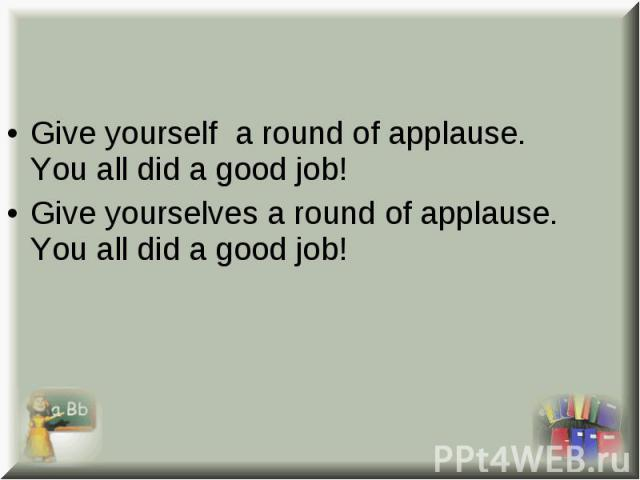 Give yourself a round of applause. You all did a good job! Give yourself a round of applause. You all did a good job! Give yourselves a round of applause. You all did a good job!