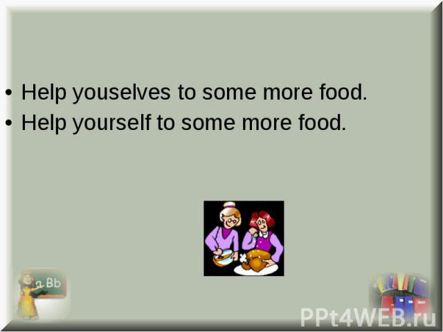 Help youselves to some more food. Help youselves to some more food. Help yourself to some more food.