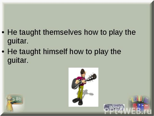 He taught themselves how to play the guitar. He taught themselves how to play the guitar. He taught himself how to play the guitar.