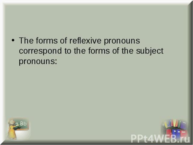 The forms of reflexive pronouns correspond to the forms of the subject pronouns: The forms of reflexive pronouns correspond to the forms of the subject pronouns: