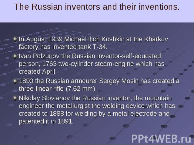 In August 1939 Michael Ilich Koshkin at the Kharkov factory has invented tank T-34. In August 1939 Michael Ilich Koshkin at the Kharkov factory has invented tank T-34. Ivan Polzunov the Russian inventor-self-educated person, 1763 two-cylinder steam-…