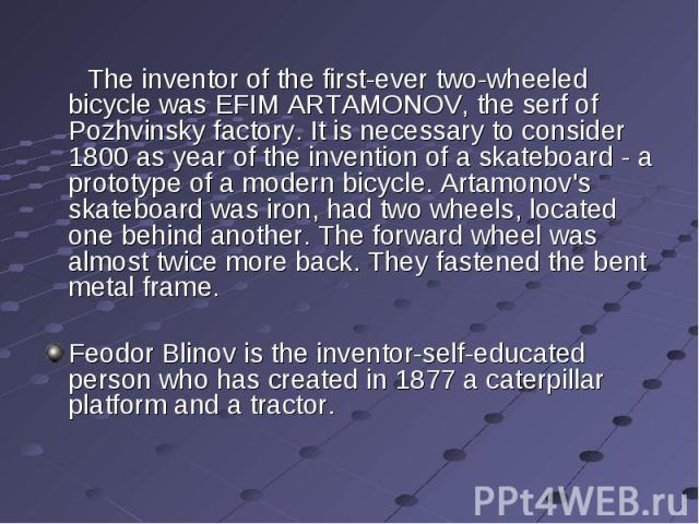 The inventor of the first-ever two-wheeled bicycle was EFIM ARTAMONOV, the serf of Pozhvinsky factory. It is necessary to consider 1800 as year of the invention of a skateboard - a prototype of a modern bicycle. Artamonov's skateboard was iron, had …