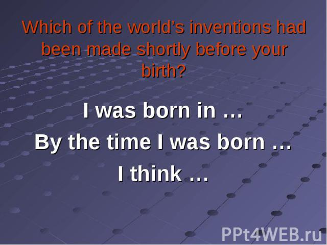 I was born in … I was born in … By the time I was born … I think …