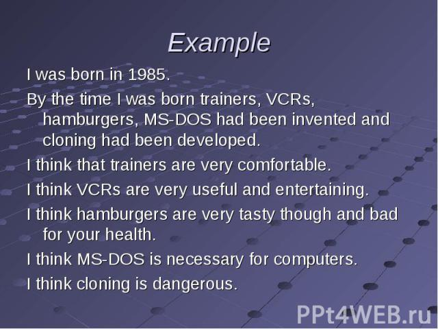 I was born in 1985. I was born in 1985. By the time I was born trainers, VCRs, hamburgers, MS-DOS had been invented and cloning had been developed. I think that trainers are very comfortable. I think VCRs are very useful and entertaining. I think ha…