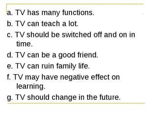 a. TV has many functions. a. TV has many functions. b. TV can teach a lot. c. TV