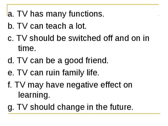 a. TV has many functions. a. TV has many functions. b. TV can teach a lot. c. TV should be switched off and on in time. d. TV can be a good friend. e. TV can ruin family life. f. TV may have negative effect on learning. g. TV should change in the future.