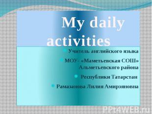 My daily activities Учитель английского языка МОУ- «Маметьевская СОШ» Альметьевс
