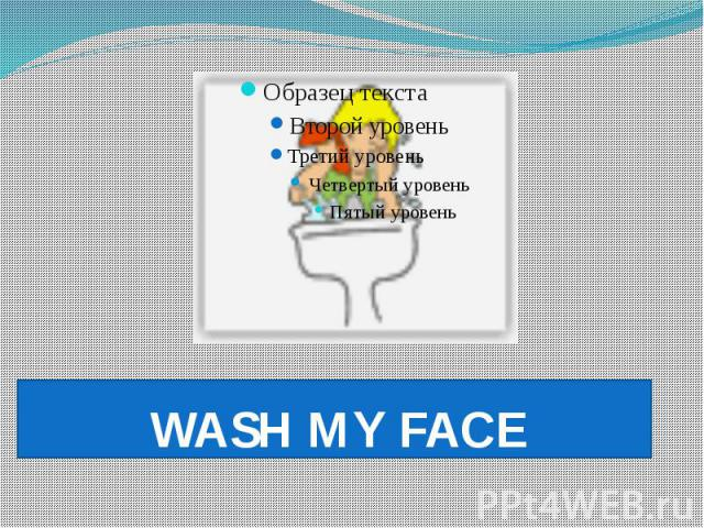 WASH MY FACE
