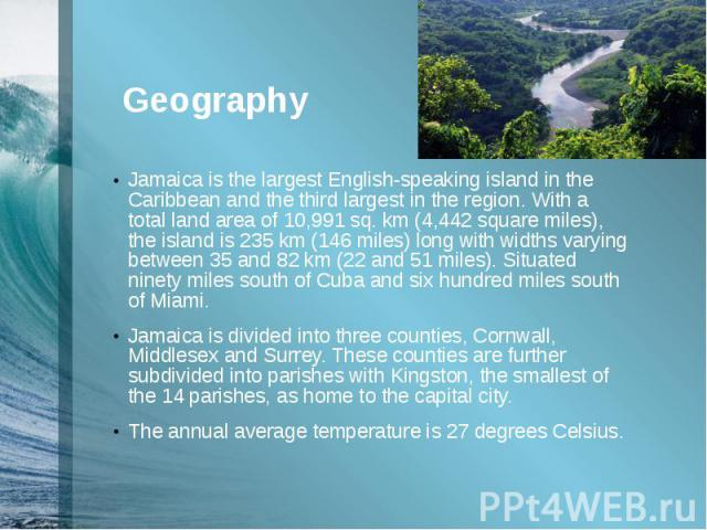 Geography Jamaica is the largest English-speaking island in the Caribbean and the third largest in the region. With a total land area of10,991 sq. km(4,442 square miles), the island is 235 km (146 miles) long with widths varying between&…