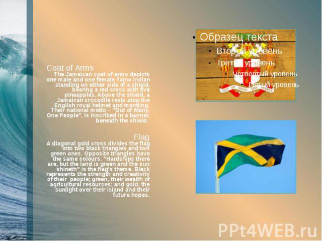 Coat of Arms The Jamaican coat of arms depicts one male and one female Taino Indian standing on either side of a shield, bearing a red cross with five pineapples. Above the shield, a Jamaican crocodile rests atop the English royal helmet and mantlin…