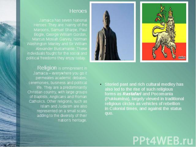 Heroes Heroes Jamaica has seven National Heroes. They are: Nanny of the Maroons, Samuel Sharpe, Paul Bogle, George William Gordon, Marcus Mosiah Garvey, Norman Washington Manley and Sir William Alexander Bustamante. These individuals fought for the …