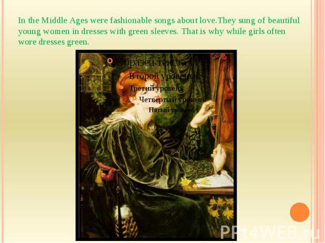 In the Middle Ages were fashionable songs about love.They sung of beautiful young women in dresses with green sleeves. That is why while girls often wore dresses green.