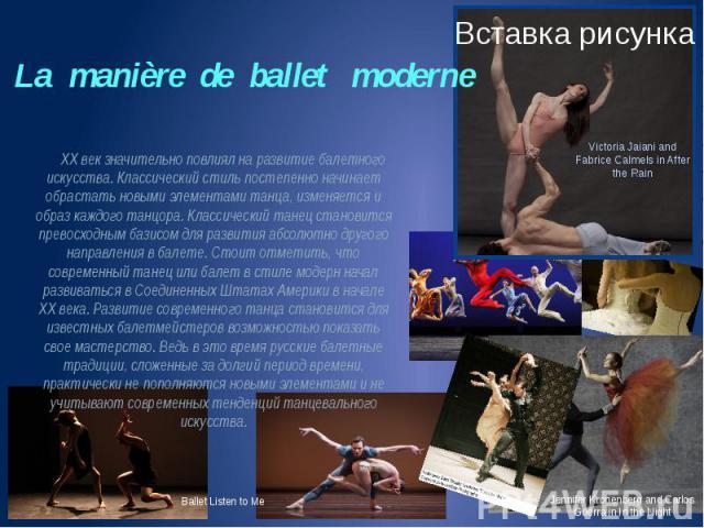 La manière de ballet moderne XX век значительно повлиял на развитие балетного искусства. Классический стиль постепенно начинает обрастать новыми элементами танца, изменяется и образ каждого танцора. Классический танец становится превосходным базисом…