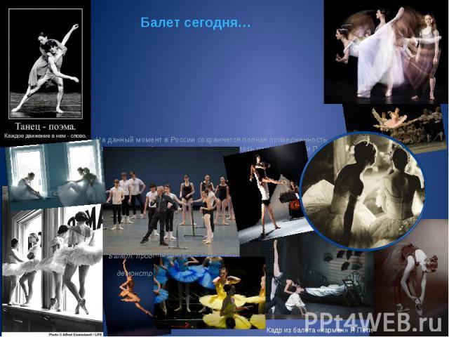 Балет сегодня… На данный момент в России сохраняется полная приверженность классическому балету, мало, что измелилось после Петипа и Плисецкой. Однако, многие хореографы из Европы приезжают в Россию, со своими балетами и наработками. Русские сезоны …