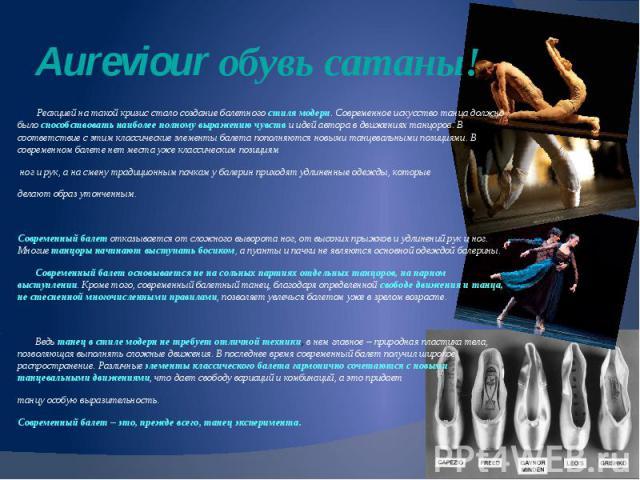 Aureviour обувь сатаны! Реакцией на такой кризис стало создание балетного стиля модерн. Современное искусство танца должно было способствовать наиболее полному выражению чувств и идей автора в движениях танцоров. В соответствие с этим классические э…