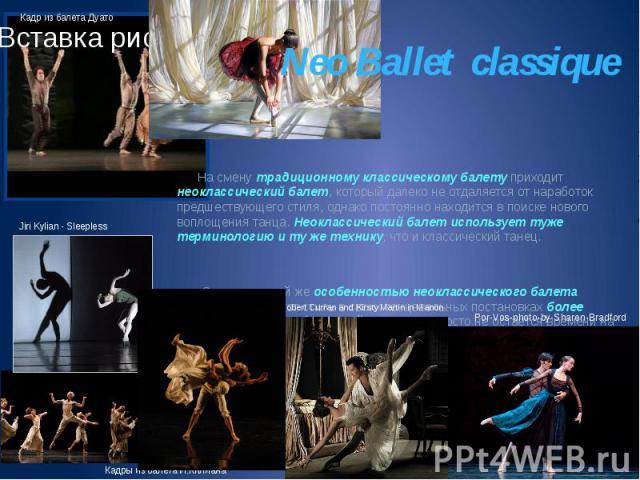 Neo Ballet classique На смену традиционному классическому балету приходит неоклассический балет, который далеко не отдаляется от наработок предшествующего стиля, однако постоянно находится в поиске нового воплощения танца. Неоклассический балет испо…