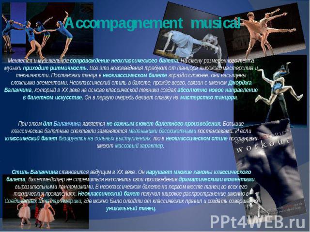 Accompagnement musical Меняется и музыкальное сопровождение неоклассического балета. На смену размеренного темпа музыки приходит ритмичность. Все эти нововведения требуют от танцора высокого мастерства и техничности. Постановки танца в неоклассическ…