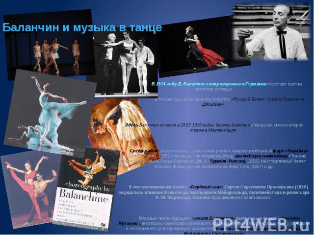 Баланчин и музыка в танце В 1924 году Д. Баланчин гастролировал в Германии в составе группы артистов, которые в том же году были приняты в труппу «Русский Балет Сергея Павловича Дягилева». Здесь Баланчин сочинил в 1925-1929 годах десять балетов и та…