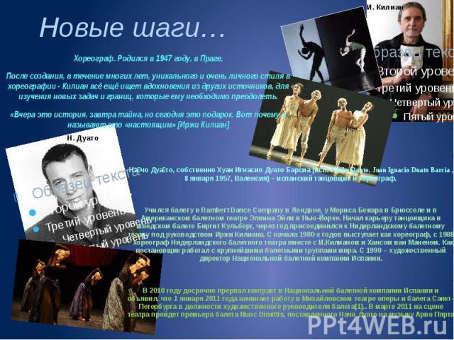 Хореограф. Родился в 1947 году, в Праге. После создания, в течение многих лет, уникального и очень личного стиля в хореографии - Килиан всё ещё ищет вдохновения из других источников, для изучения новых задач и границ, которые ему необходимо преодоле…