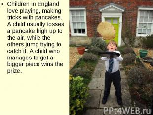 Children in England love playing, making tricks with pancakes. A child usually t