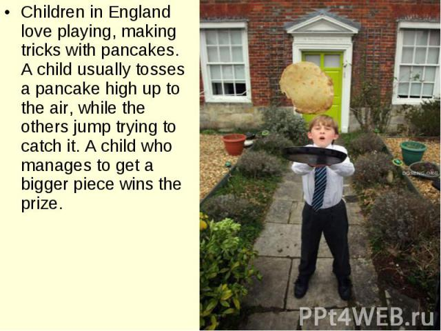 Children in England love playing, making tricks with pancakes. A child usually tosses a pancake high up to the air, while the others jump trying to catch it. A child who manages to get a bigger piece wins the prize. Children in England love playing,…