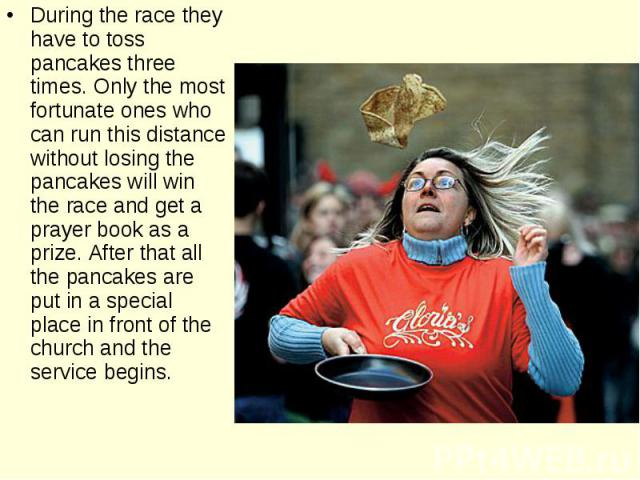 During the race they have to toss pancakes three times. Only the most fortunate ones who can run this distance without losing the pancakes will win the race and get a prayer book as a prize. After that all the pancakes are put in a special place in …