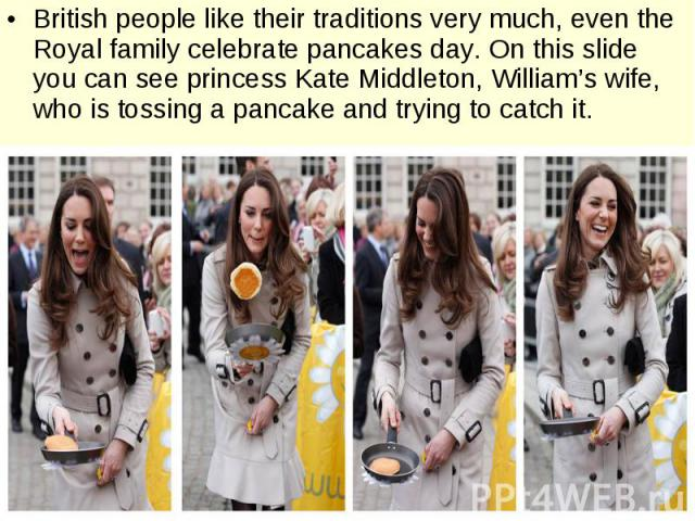 British people like their traditions very much, even the Royal family celebrate pancakes day. On this slide you can see princess Kate Middleton, William's wife, who is tossing a pancake and trying to catch it. British people like their traditions ve…