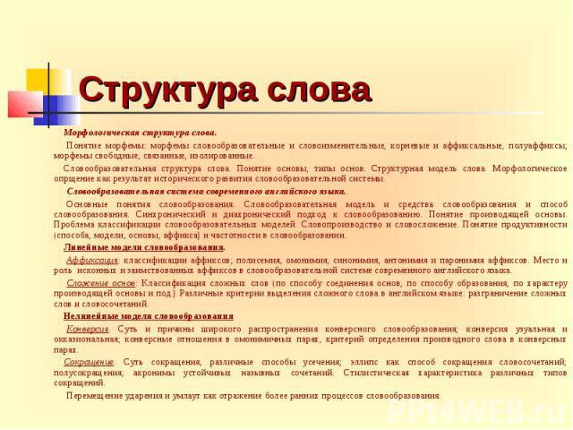Структура слова Морфологическая структура слова. Понятие морфемы: морфемы словообразовательные и словоизменительные, корневые и аффиксальные, полуаффиксы; морфемы свободные, связанные, изолированные. Словообразовательная структура слова. Понят…